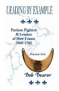 Leading By Example, Partisan Fighters & Leaders Of New France, 1660-1760: Volume One