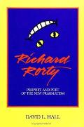Richard Rorty Prophet & Poet of the New Pragmatism