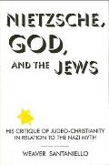 Nietzsche God and Jews: His Critique of Judeo-Christianity in Relation to the Nazi Myth
