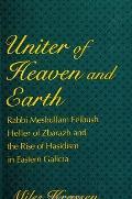 Uniter of Heaven & Earth Rabbi Meshullam Feibush Heller of Zbarazh & the Rise of Hasidism in Eastern Galicia