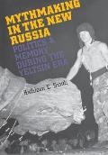 Mythmaking in the New Russia Politics & Memory in the Yeltsin Era