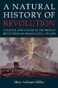 A Natural History of Revolution: Violence and Nature in the French Revolutionary Imagination, 1789-1794