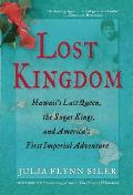 Lost Kingdom Hawaiis Last Queen the Sugar Kings & Americas First Imperial Adventure