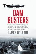 Dam Busters The True Story of the Inventors & Airmen Who Led the Devastating Raid to Smash the German Dams in 1943