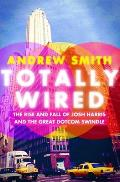 Totally Wired The Rise & Fall of Josh Harris & The Great Dotcom Swindle