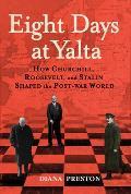 Eight Days at Yalta How Roosevelt Churchill & Stalin Shaped the Post War World