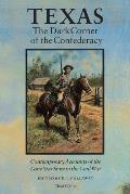 Texas the Dark Corner of the Confederacy Contemporary Accounts of the Lone Star State in the Civil War Third Edition