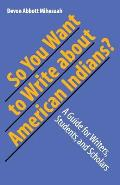 So You Want to Write about American Indians A Guide for Writers Students & Scholars