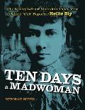 Ten Days a Madwoman The Daring Life & Turbulent Times of the Original Girl Reporter Nellie Bly