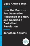 Boys Among Men How the Prep to Pro Generation Redefined the NBA & Sparked a Basketball Revolution