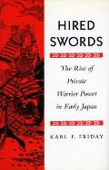Hired Swords The Rise of Private Warrior Power in Early Japan