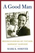 Good Man Rediscovering My Father Sargent Shriver