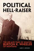 Political Hell Raiser The Life & Times of Senator Burton K Wheeler of Montana