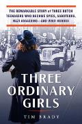 Three Ordinary Girls The Remarkable Story of Three Dutch Teenagers Who Became Spies Saboteurs Nazi Assassinsand WWII Heroes