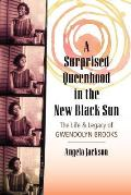 Surprised Queenhood in the New Black Sun: The Life and Legacy of Gwendolyn Brooks