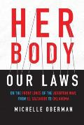 Her Body Our Laws On the Front Lines of the Abortion War from El Salvador to Oklahoma