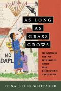 As Long as Grass Grows The Indigenous Fight for Environmental Justice from Colonization to Standing Rock