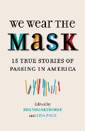 We Wear the Mask: 15 True Stories of Passing in America
