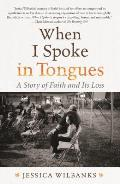 When I Spoke in Tongues: A Story of Faith & Its Loss