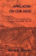 Appalachia On Our Mind the Southern Mountains & Mountaineers in the American Consciousness 1870 1920
