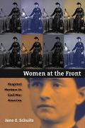 Women at the Front Hospital Workers in Civil War America