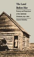 Land Before Her Fantasy & Experience of the American Frontiers 1630 1860