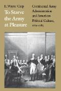 To Starve the Army at Pleasure: Continental Army Administration and American Political Culture, 1775-1793