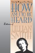 How Am I to Be Heard?: Letters of Lillian Smith