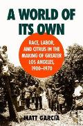 A World of Its Own: Race, Labor, and Citrus in the Making of Greater Los Angeles, 1900-1970