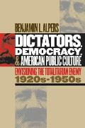 Dictators, Democracy, and American Public Culture: Envisioning the Totalitarian Enemy, 1920s-1950s