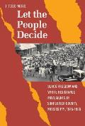 Let the People Decide: Black Freedom and White Resistance Movements in Sunflower County, Mississippi, 1945-1986