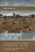 Beyond The Alamo Forging Mexican Ethnicity In San Antonio 1821 1861