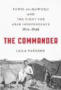 Commander Fawzi al Qawuqji & the Fight for Arab Independence 1914 1948