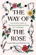 Way of the Rose The Radical Path of the Divine Feminine Hidden in the Rosary