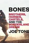 Bones Brothers Horses Cartels & the Borderland Dream