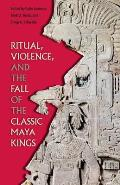Ritual, Violence, and the Fall of the Classic Maya Kings