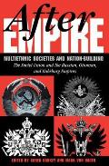 After Empire: Multiethnic Societies & Nation-Building, the Soviet Union & Russian, Ottoman & Habsburg Empires