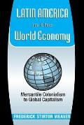 Latin America in the World Economy Mercantile Colonialism to Global Capitalism