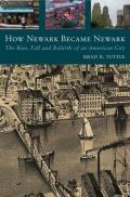 How Newark Became Newark The Rise Fall & Rebirth of an American City