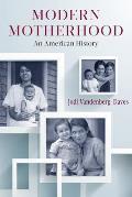 Modern Motherhood: An American History