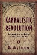 Kabbalistic Revolution: Reimagining Judaism in Medieval Spain