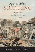 Spectacular Suffering Witnessing Slavery in the Eighteenth Century British Atlantic