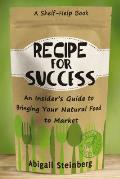 Recipe for Success An Insiders Guide to Bringing Your Natural Food to Market