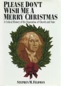 Please Dont Wish Me a Merry Christmas A Critical History of the Separation of Church & State
