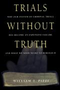 Trials Without Truth Why Our System of Criminal Trials Has Become an Expensive Failure & What We Need to Do to Rebuild It