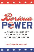 Boricua Power A Political History of Puerto Ricans in the United States