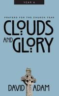 Clouds and Glory: Prayers for the Church Year, Year a