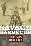 Savage Barbecue Race Culture & the Invention of Americas First Food