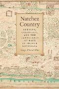 Natchez Country: Indians, Colonists, and the Landscapes of Race in French Louisiana