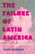 The Failure of Latin America: Postcolonialism in Bad Times